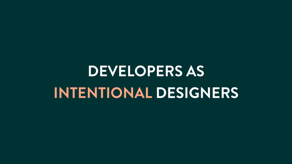 DEVELOPERS AS INTENTIONAL DESIGNERS