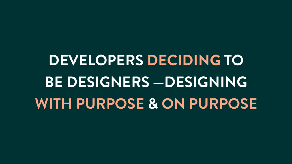 DEVELOPERS DECIDING TO BE DESIGNERS —DESIGNING ...