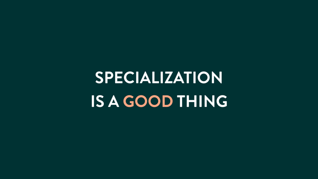 SPECIALIZATION IS A GOOD THING