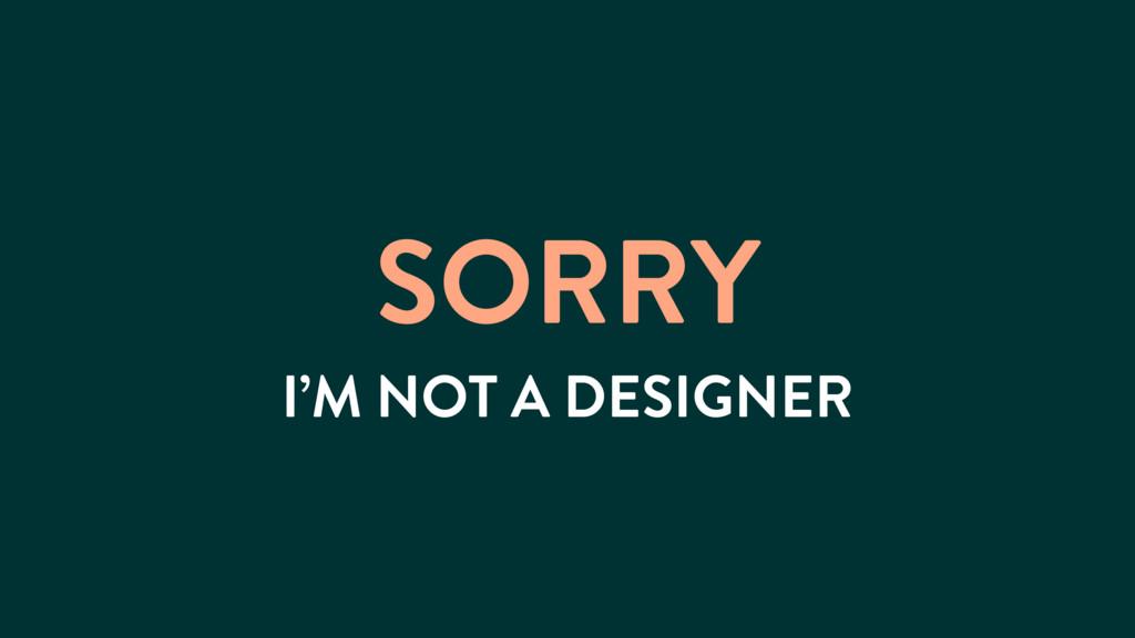 SORRY I'M NOT A DESIGNER