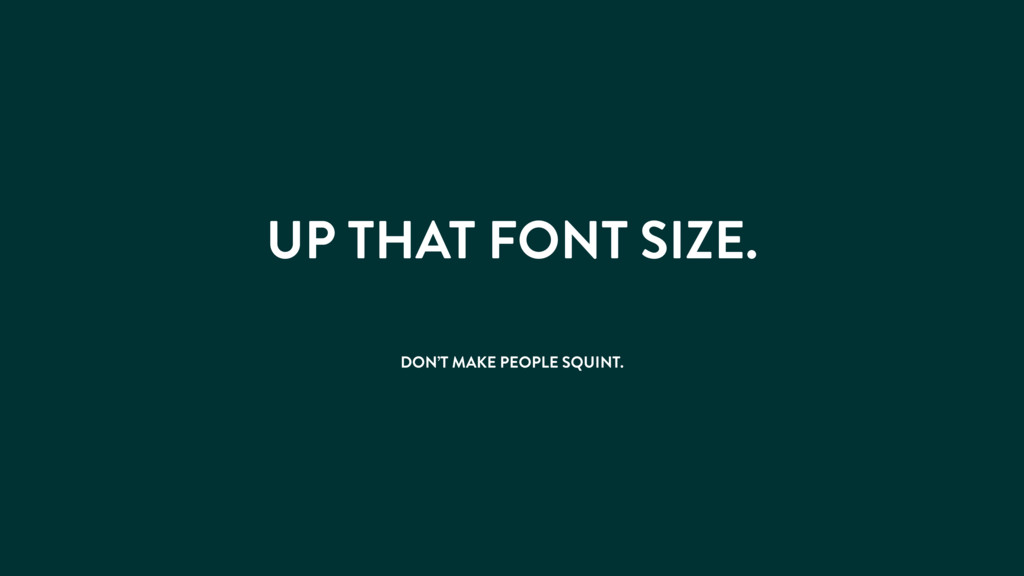 UP THAT FONT SIZE. DON'T MAKE PEOPLE SQUINT.