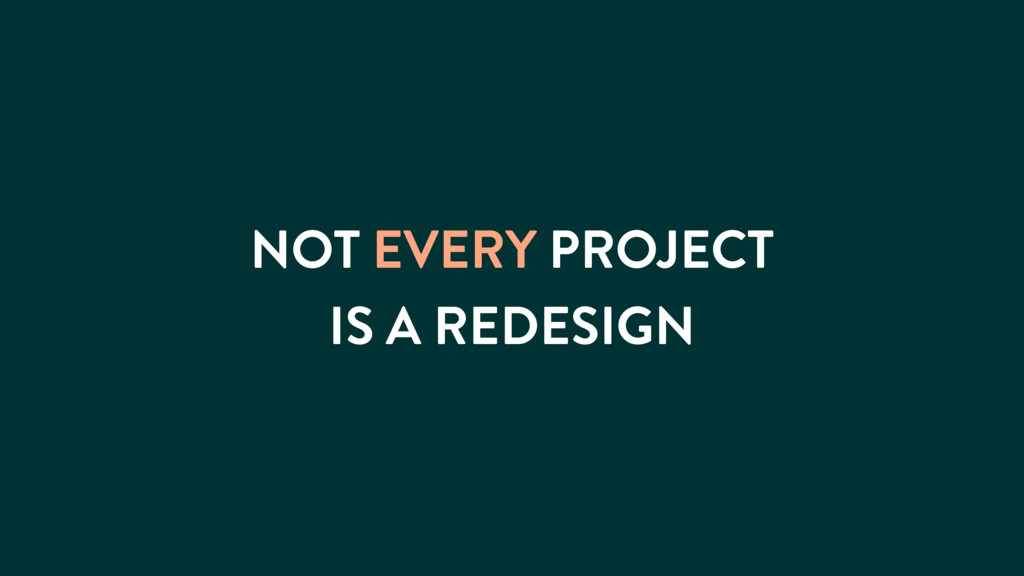 NOT EVERY PROJECT IS A REDESIGN