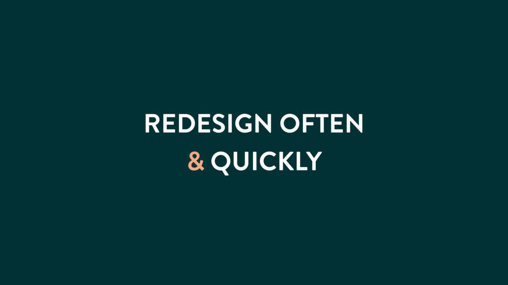 REDESIGN OFTEN & QUICKLY