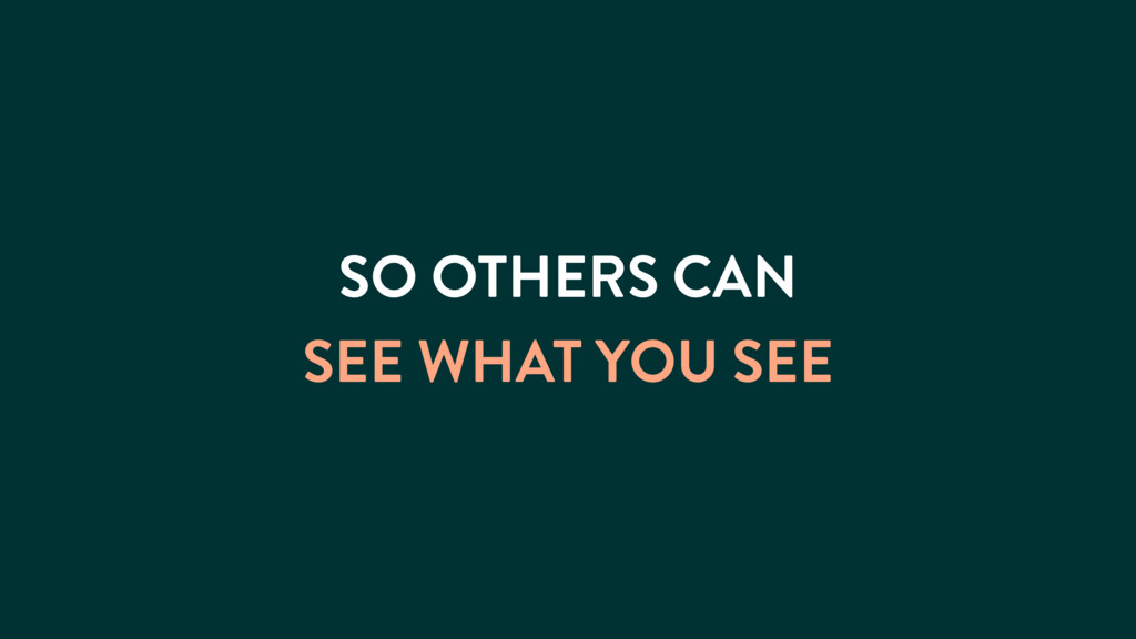 SO OTHERS CAN SEE WHAT YOU SEE