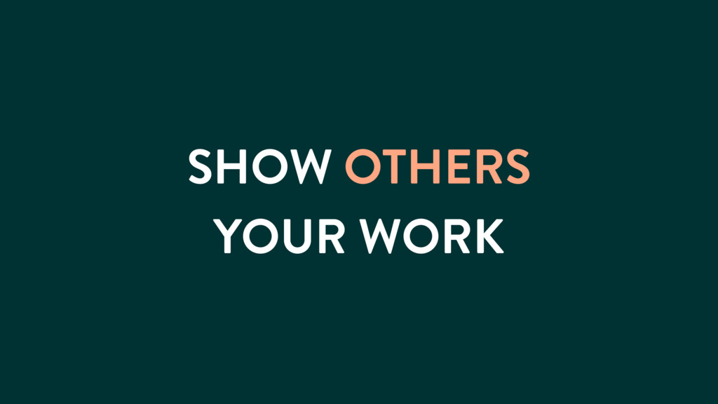 SHOW OTHERS YOUR WORK