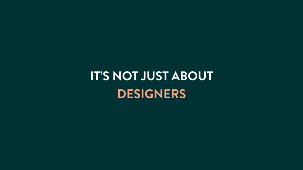 IT'S NOT JUST ABOUT DESIGNERS
