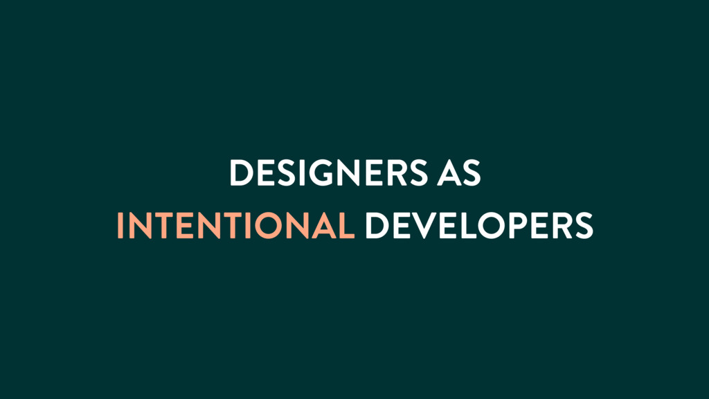 DESIGNERS AS INTENTIONAL DEVELOPERS