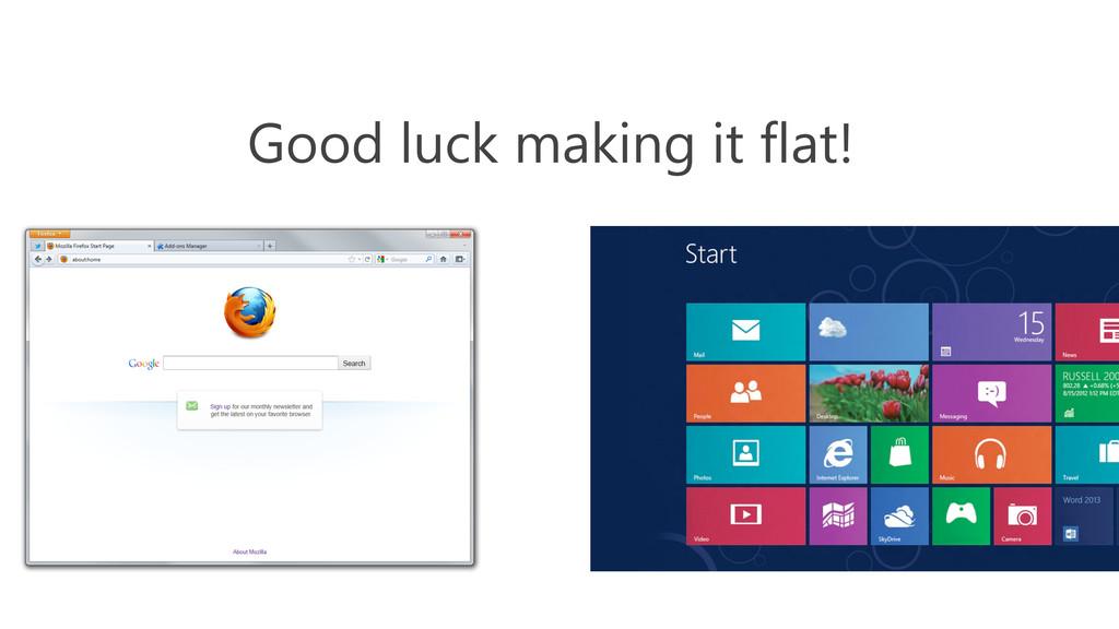 Good luck making it flat!