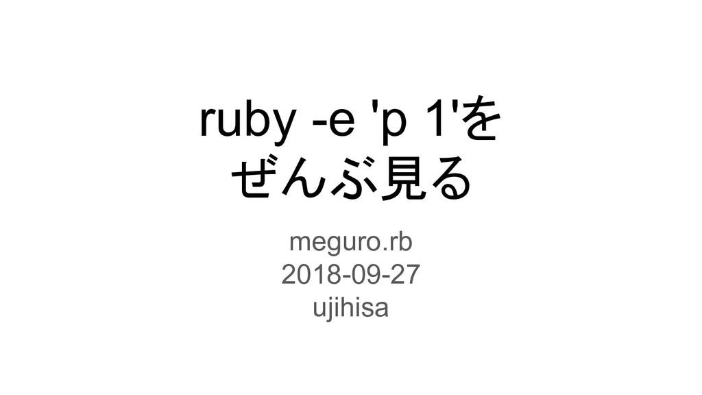 ruby -e 'p 1'を ぜんぶ見る meguro.rb 2018-09-27 ujihi...