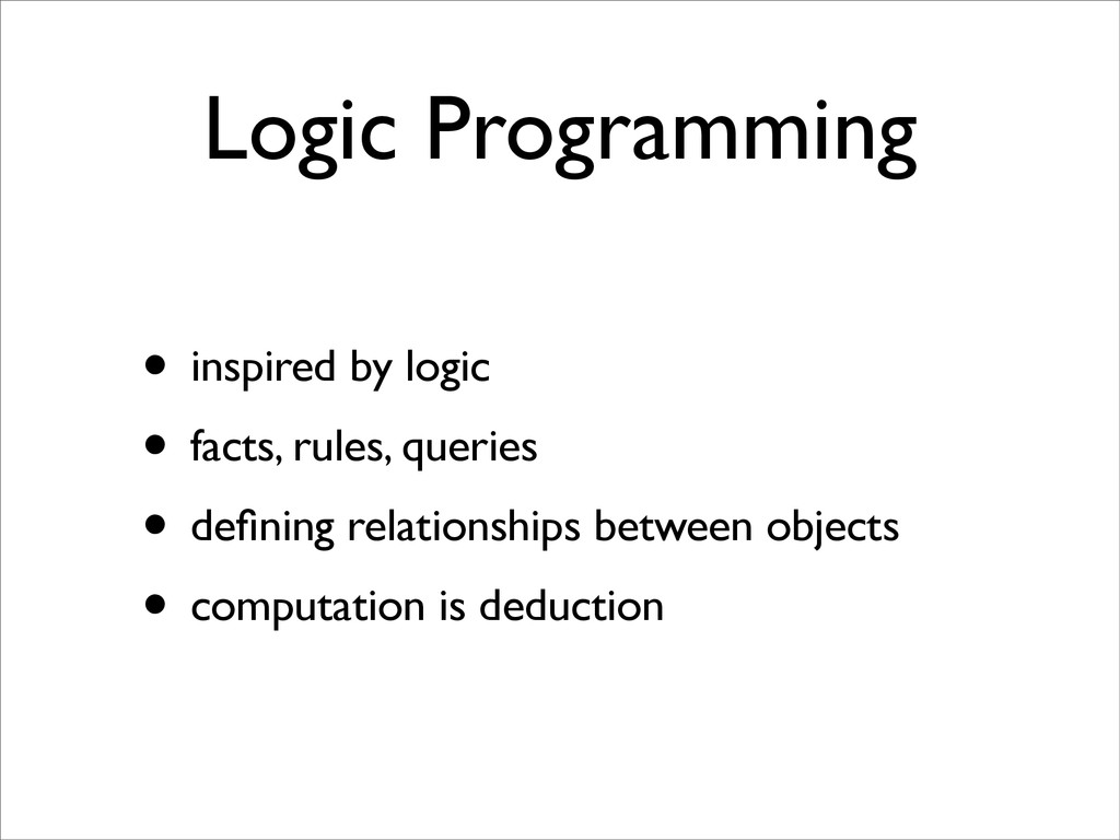 Logic Programming • inspired by logic • facts, ...