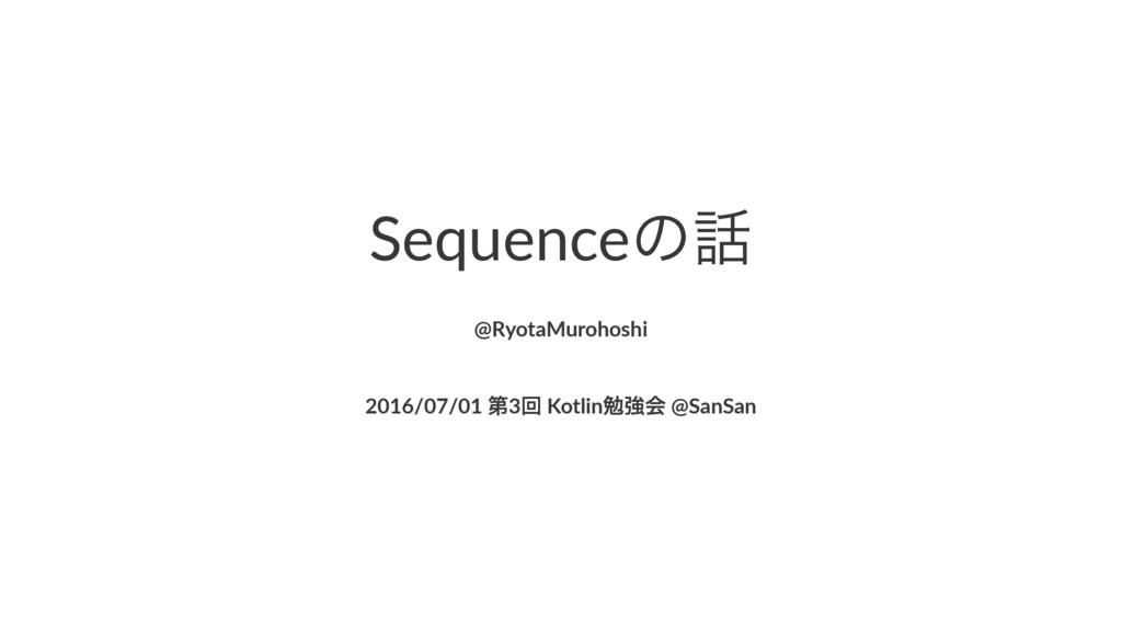 Sequenceͷ @RyotaMurohoshi 2016/07/01'ୈ3ճ'Kotli...
