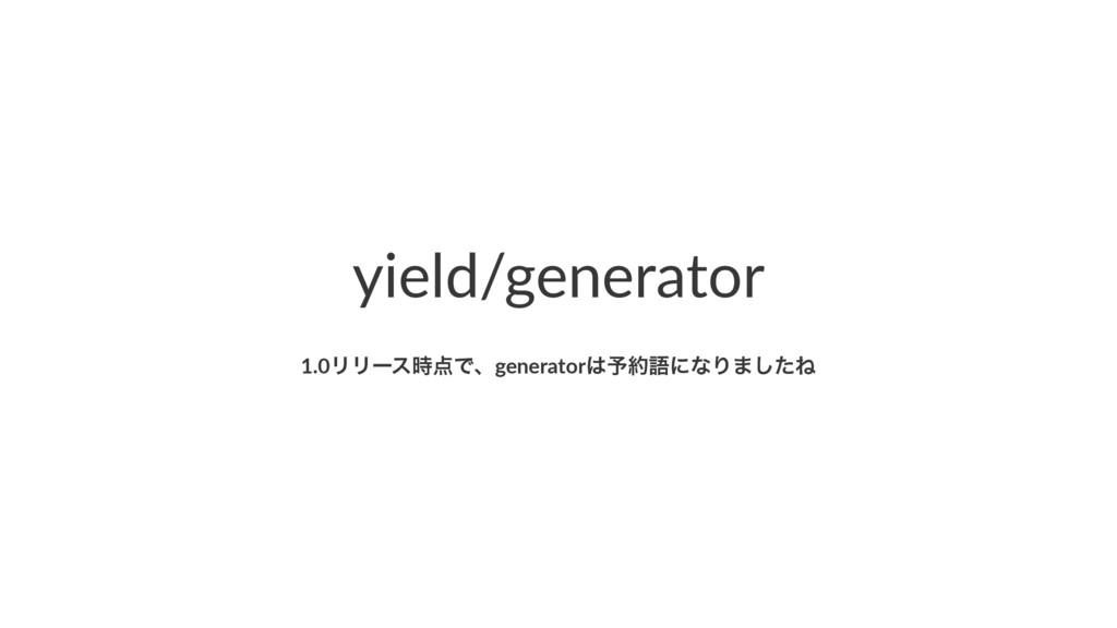 yield/generator 1.0ϦϦʔεͰɺgenerator༧ޠʹͳΓ·ͨ͠Ͷ