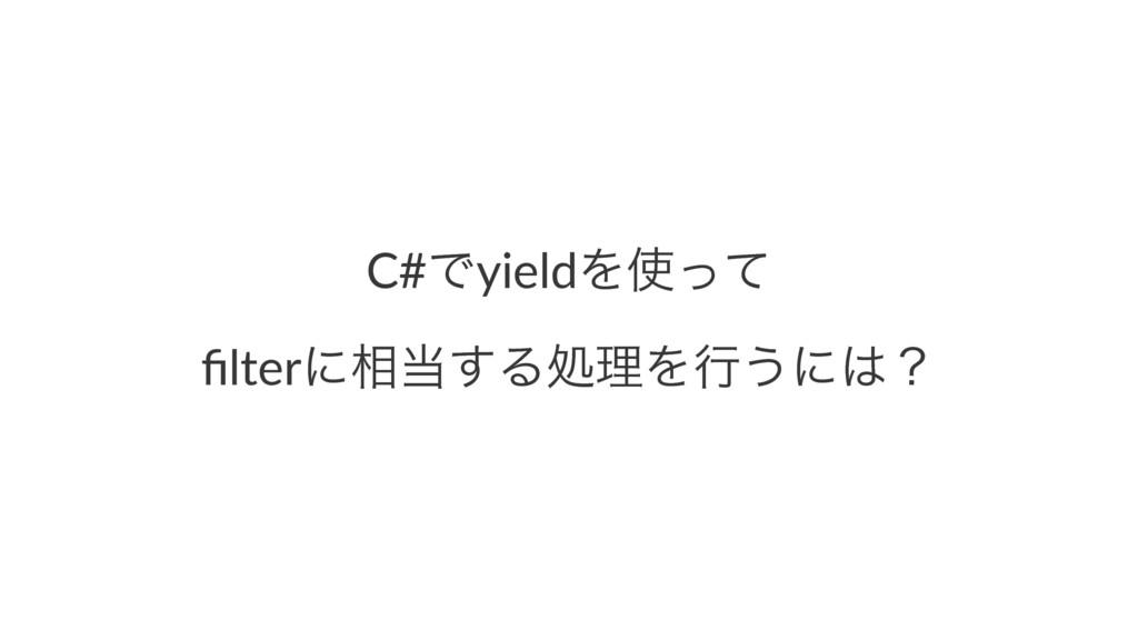 C#ͰyieldΛͬͯ filterʹ૬͢ΔॲཧΛߦ͏ʹʁ