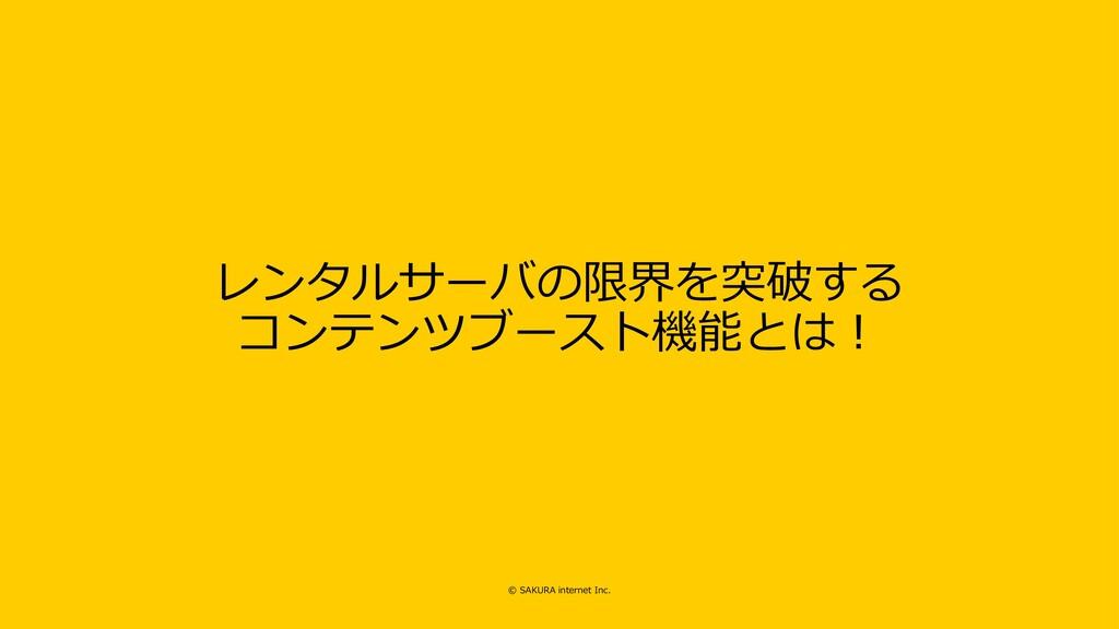 © SAKURA internet Inc. レンタルサーバの限界を突破する コンテンツブース...