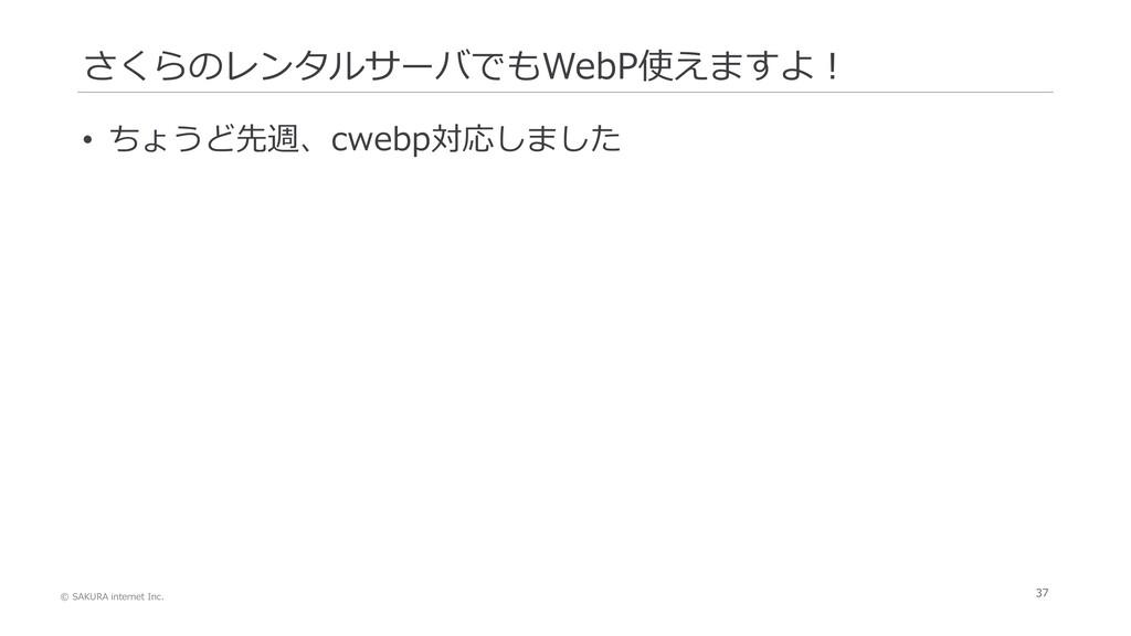 © SAKURA internet Inc. 37 さくらのレンタルサーバでもWebP使えます...
