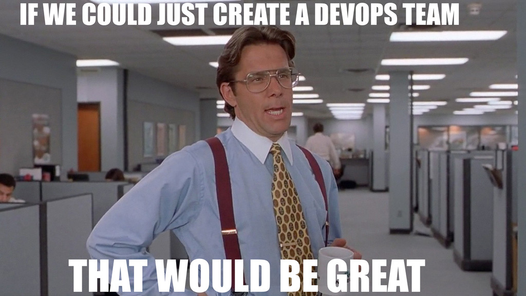 IF WE COULD JUST CREATE A DEVOPS TEAM THAT WOUL...