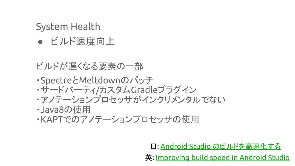 System Health ● ビルド速度向上 ビルドが遅くなる要素の一部 ・Spectreと...