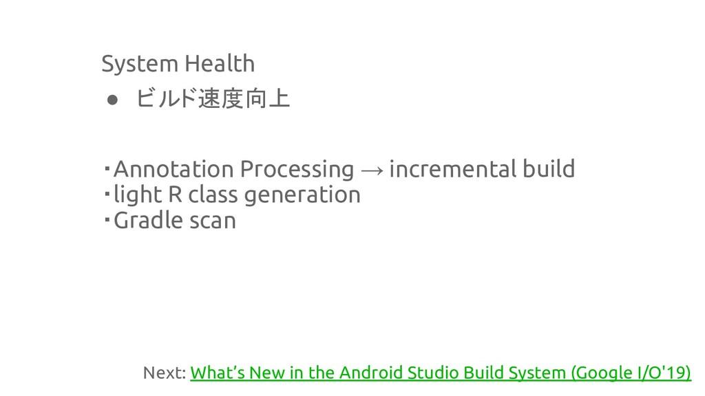 System Health ● ビルド速度向上 ・Annotation Processing ...
