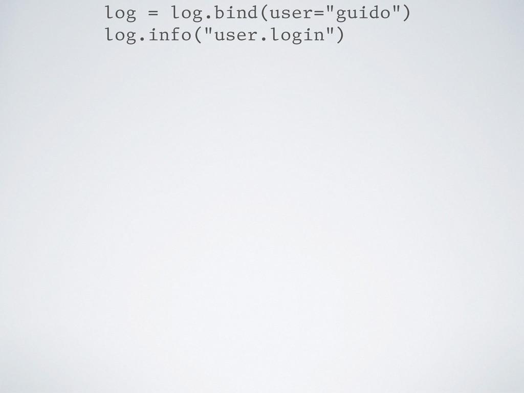 "log = log.bind(user=""guido"") log.info(""user.log..."