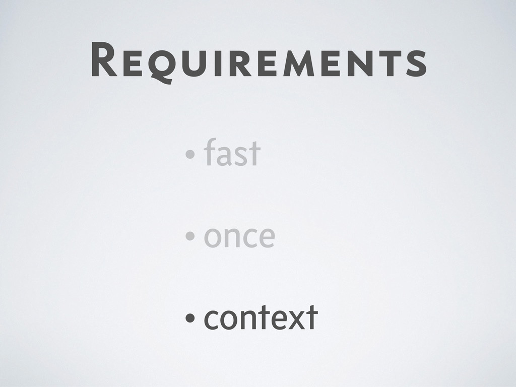 Requirements •fast •once •context