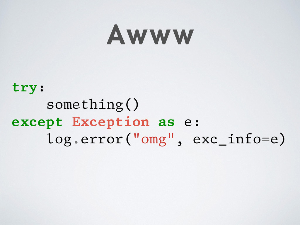 Awww try: something() except Exception as e: lo...