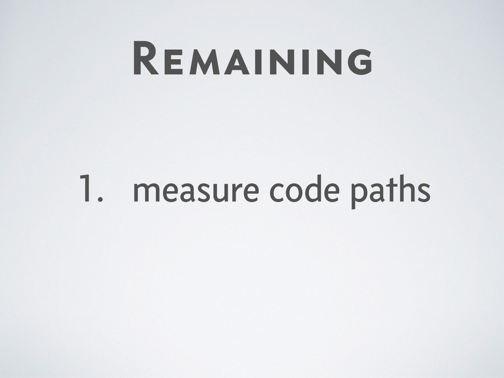 Remaining 1. measure code paths