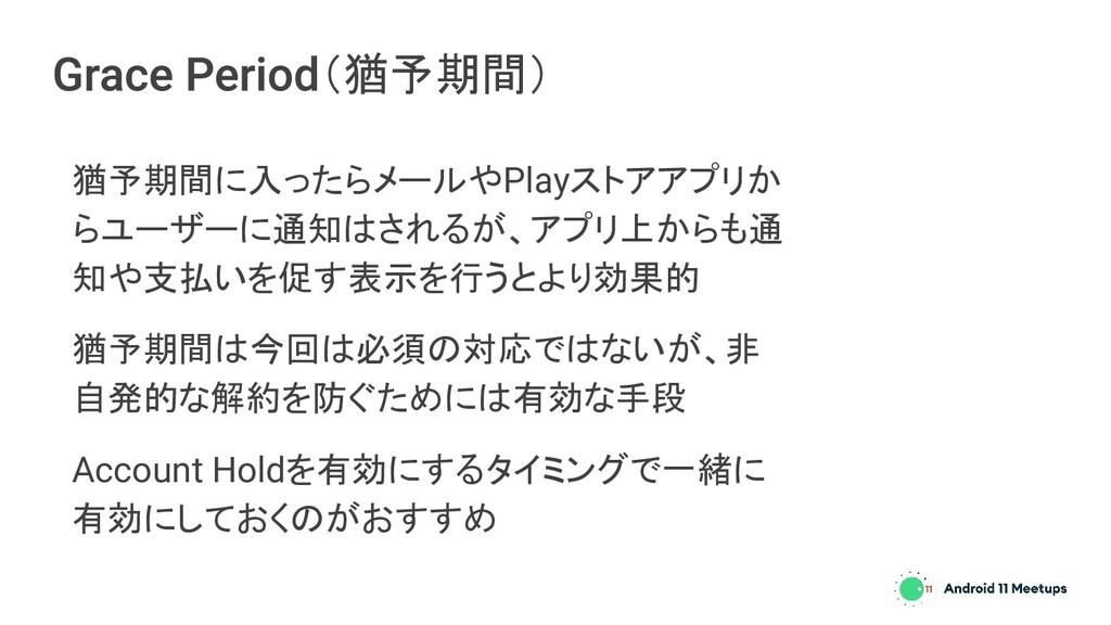 (猶予期間) 猶予期間に入ったらメールやPlayストアアプリか らユーザーに通知はされるが、ア...