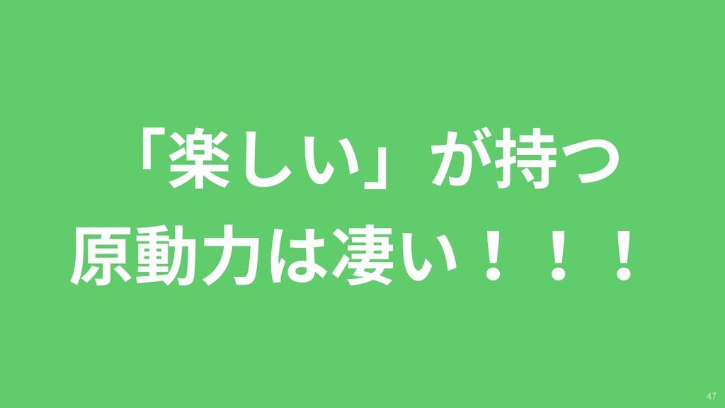 47 「楽しい」が持つ 原動⼒は凄い!!!