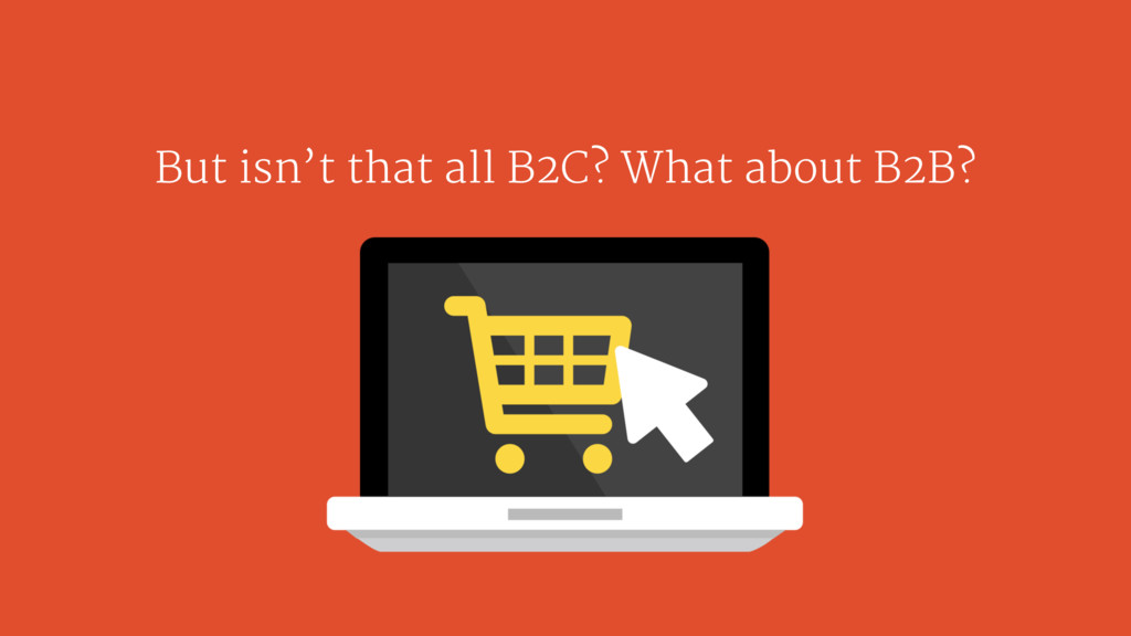 But isn't that all B2C? What about B2B?