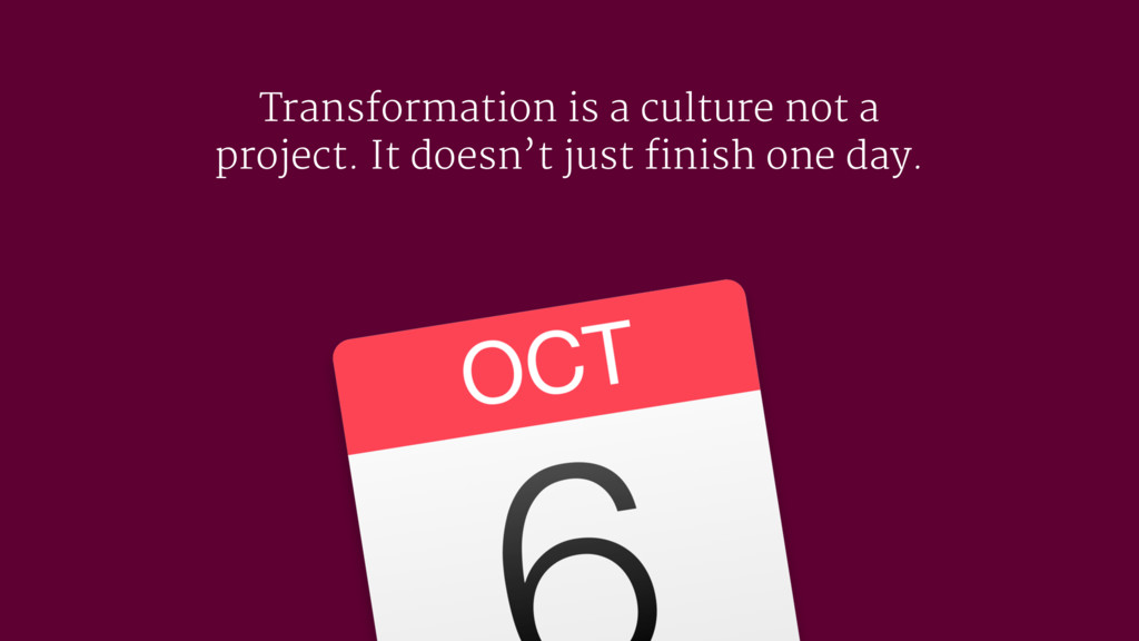 Transformation is a culture not a project. It d...