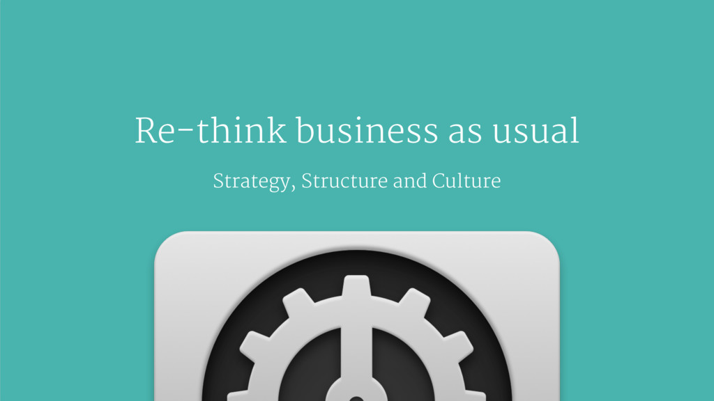Re-think business as usual Strategy, Structure ...