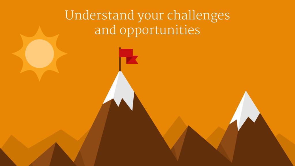 Understand your challenges   and opportunities