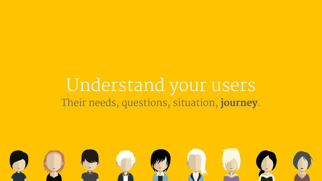 Understand your users Their needs, questions, s...