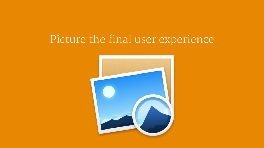 Picture the final user experience