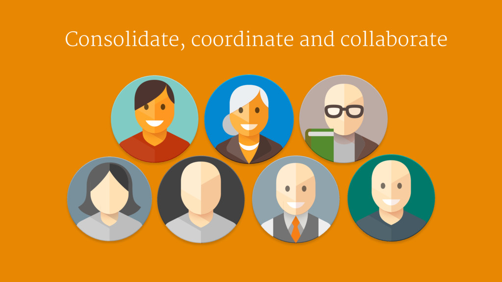Consolidate, coordinate and collaborate