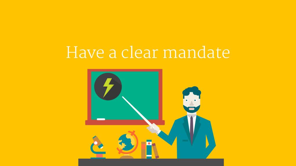 Have a clear mandate
