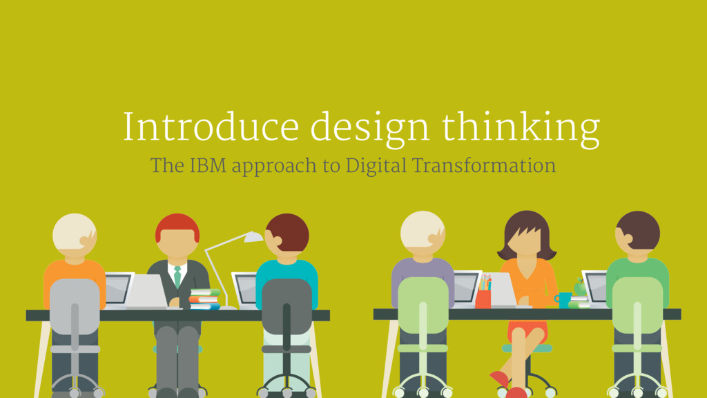 Introduce design thinking The IBM approach to D...