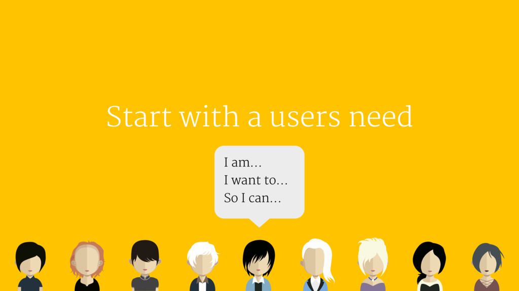 Start with a users need I am…  I want to…  So I...
