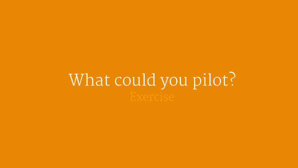 What could you pilot?  Exercise