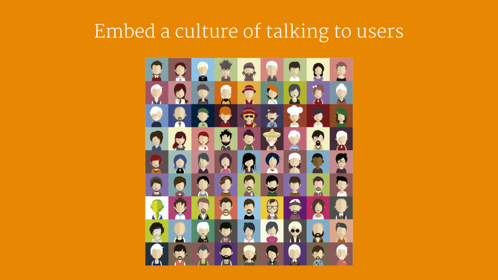 Embed a culture of talking to users