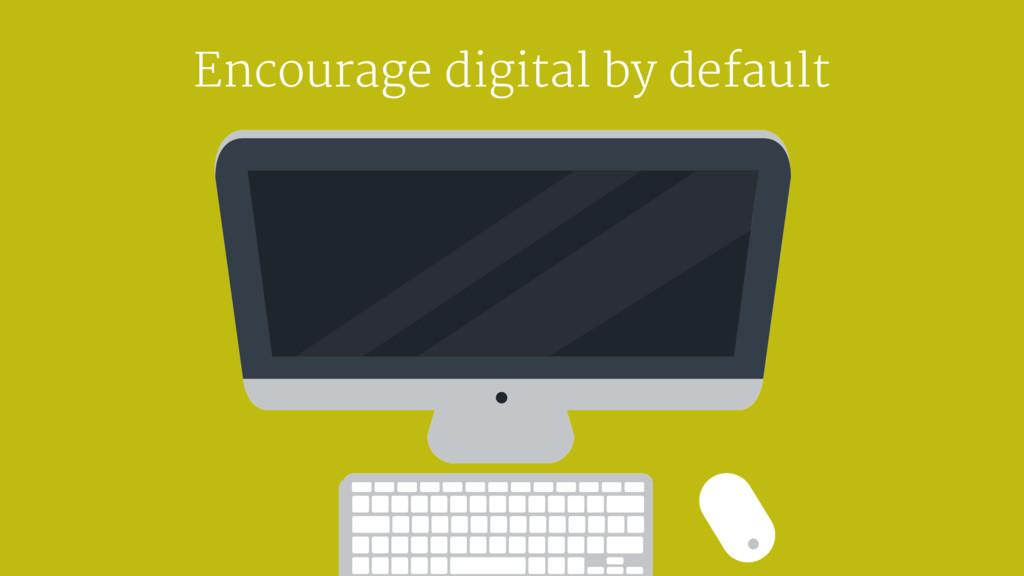 Encourage digital by default