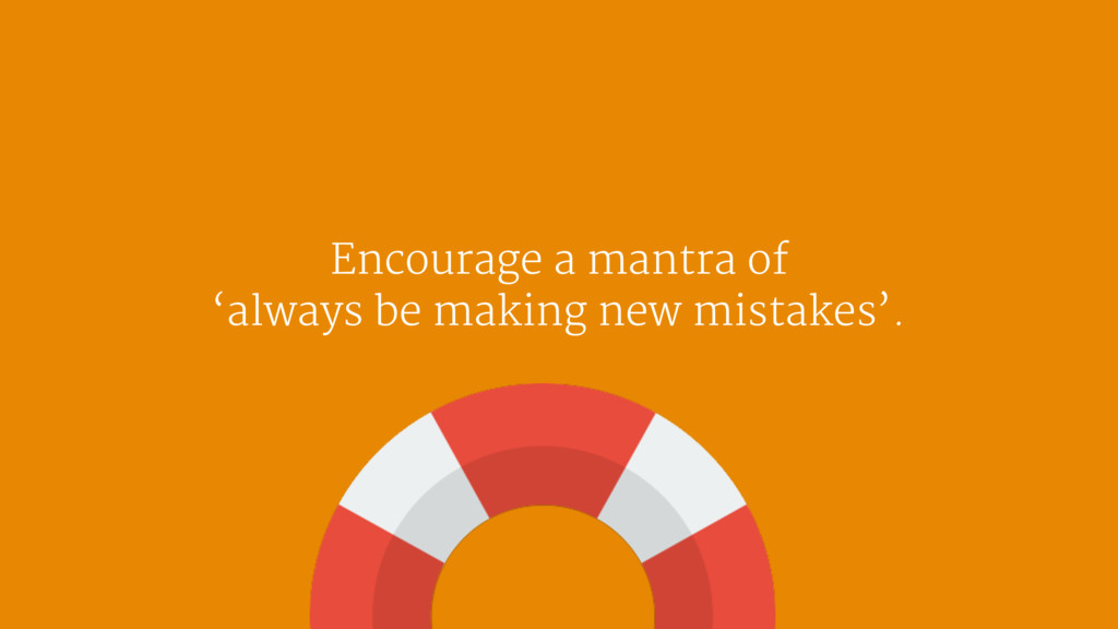 Encourage a mantra of   'always be making new m...