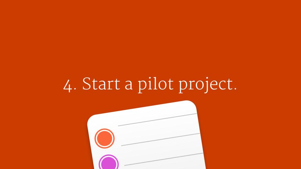 4. Start a pilot project.