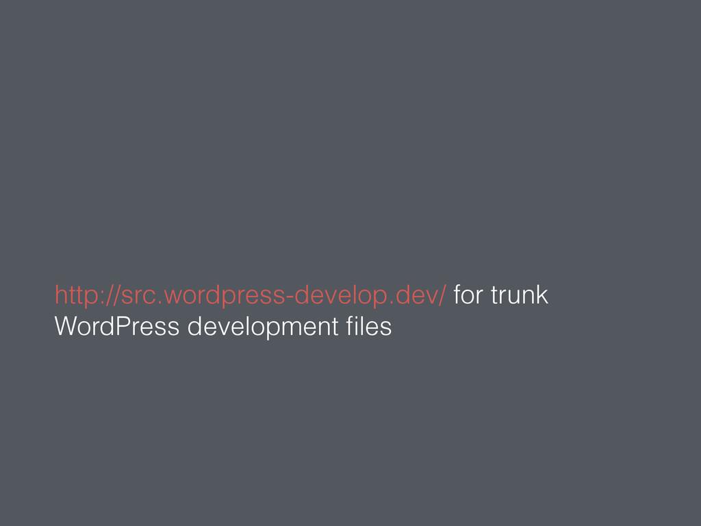 http://src.wordpress-develop.dev/ for trunk Wor...
