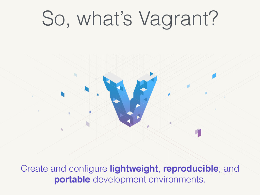 So, what's Vagrant? Create and configure lightwe...