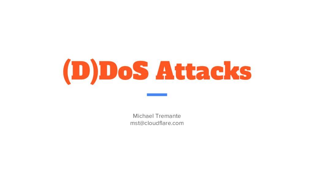 (D)DoS Attacks Michael Tremante mst@cloudflare....