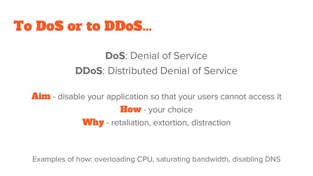 To DoS or to DDoS... DoS: Denial of Service DDo...