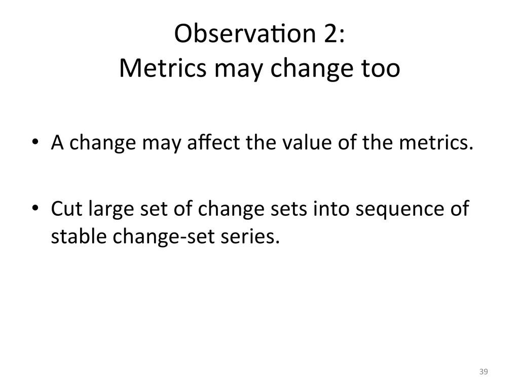 ObservaUon 2:  Metrics may change...