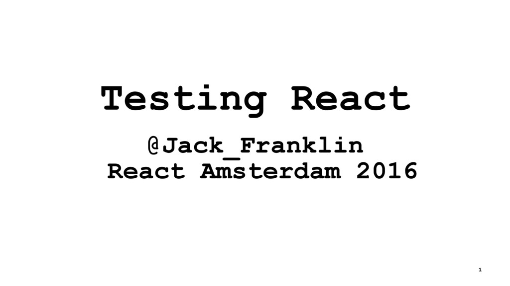 Testing React @Jack_Franklin React Amsterdam 20...