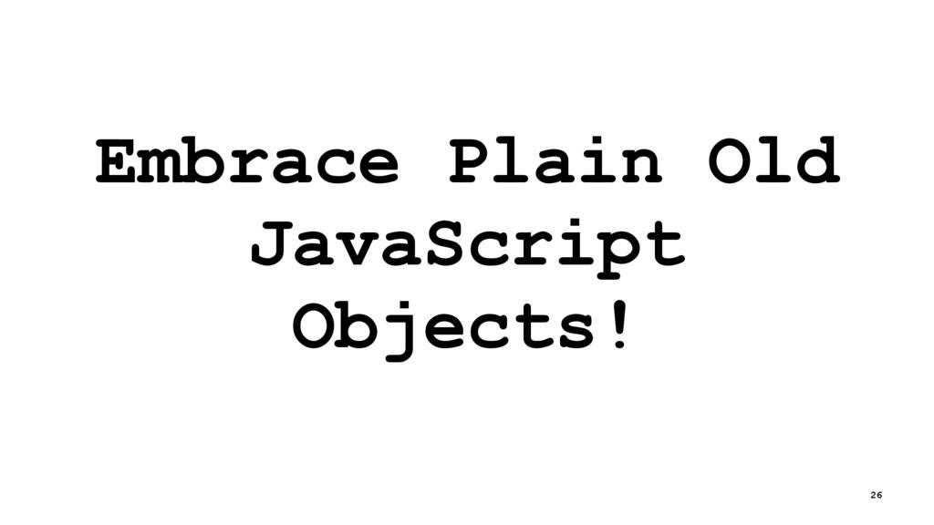 Embrace Plain Old JavaScript Objects! 26